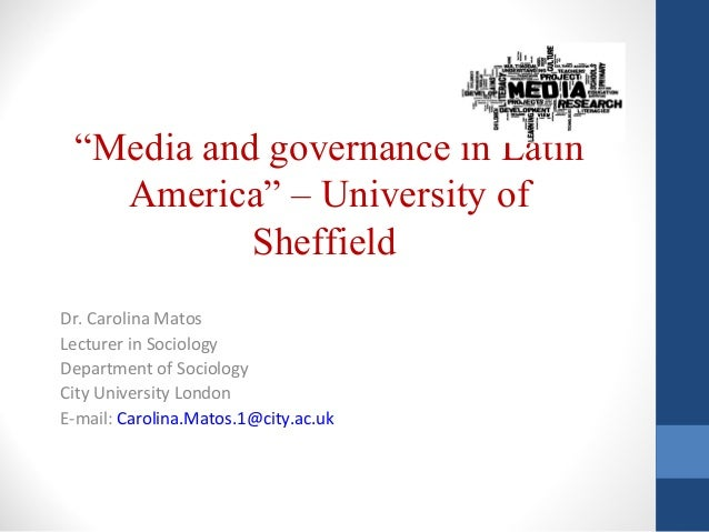 """""""Media and governance in Latin America"""" – University of Sheffield Dr. Carolina Matos Lecturer in Sociology Department of S..."""