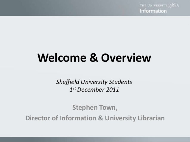 Stephen Town, Director of Information & University Librarian Welcome & Overview Sheffield University Students 1st December...