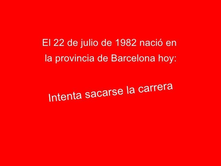 <ul><li>El 22 de julio de 1982 nació en  </li></ul><ul><li>la provincia de Barcelona hoy: </li></ul>Intenta sacarse la car...