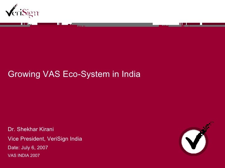 Growing VAS Eco-System in India Dr. Shekhar Kirani Vice President, VeriSign India Date: July 6, 2007 VAS INDIA 2007