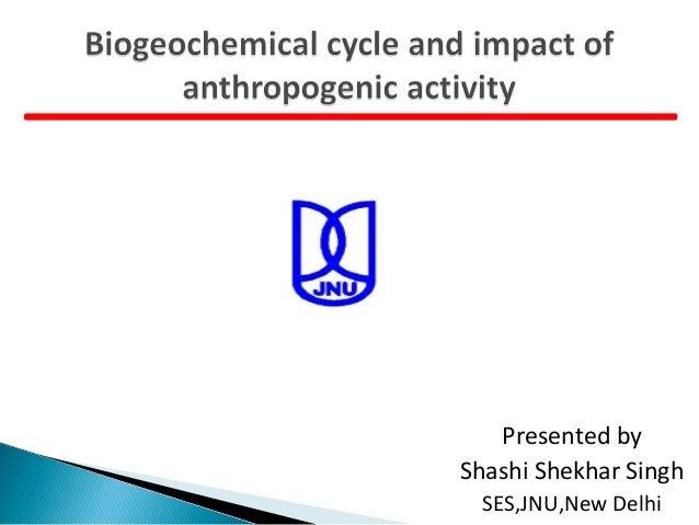 Biogeochemical cycle and impact of anthropogenic activity by shashi shekhar singh SES,JNU,New Delhi