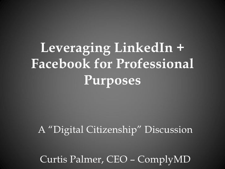 """Leveraging LinkedIn + Facebook for Professional Purposes A """"Digital Citizenship"""" Discussion Curtis Palmer, CEO – ComplyMD"""