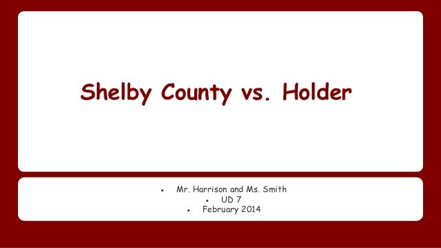 Shelby County vs. Holder ● Mr. Harrison and Ms. Smith ● UD 7 ● February 2014