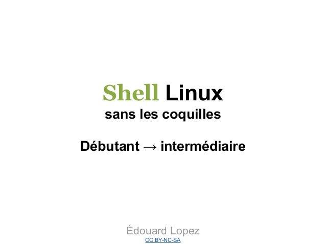 Shell Linux sans les coquilles Débutant → intermédiaire  Édouard Lopez CC BY-NC-SA