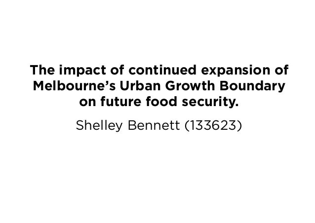The impact of continued expansion of Melbourne's Urban Growth Boundary on future food security. Shelley Bennett (133623)