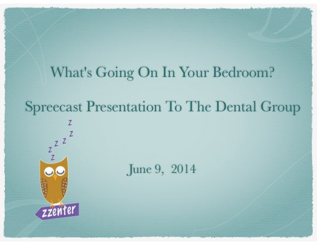 What's Going On In Your Bedroom? ! Spreecast Presentation To The Dental Group ! ! ! June 9, 2014