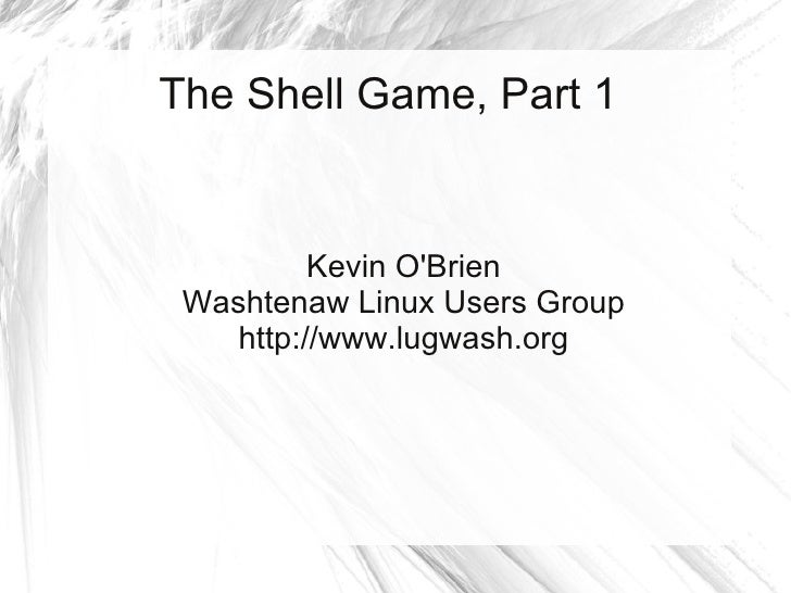 The Shell Game, Part 1             Kevin O'Brien  Washtenaw Linux Users Group     http://www.lugwash.org