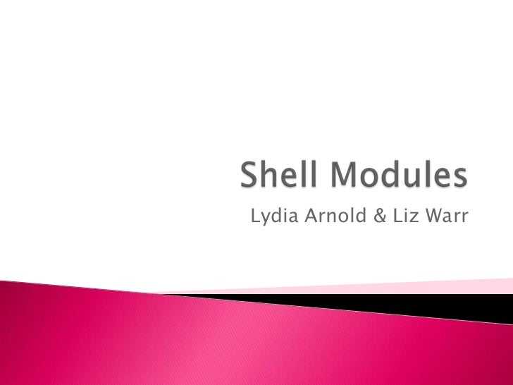Shell Modules <br />Lydia Arnold & Liz Warr<br />