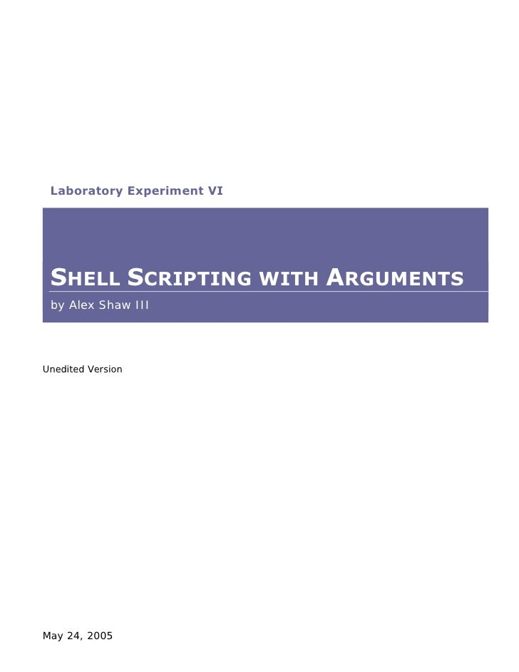 Laboratory Experiment VI      SHELL SCRIPTING WITH ARGUMENTS  by Alex Shaw III     Unedited Version     May 24, 2005