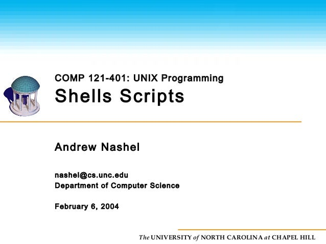 The UNIVERSITY of NORTH CAROLINA at CHAPEL HILL Shells Scripts Andrew Nashel nashel@cs.unc.edu Department of Computer Scie...