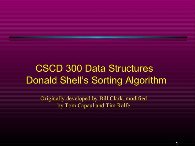 CSCD 300 Data Structures Donald Shell's Sorting Algorithm Originally developed by Bill Clark, modified by Tom Capaul and T...