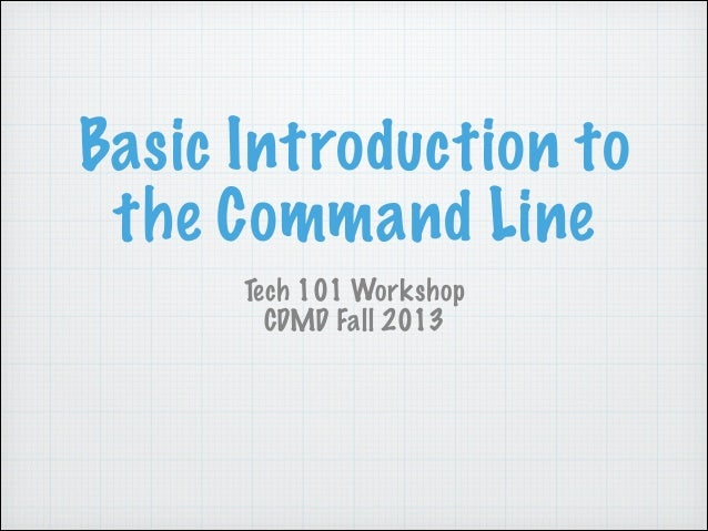 Basic Introduction to the Command Line Tech 101 Workshop CDMD Fall 2013