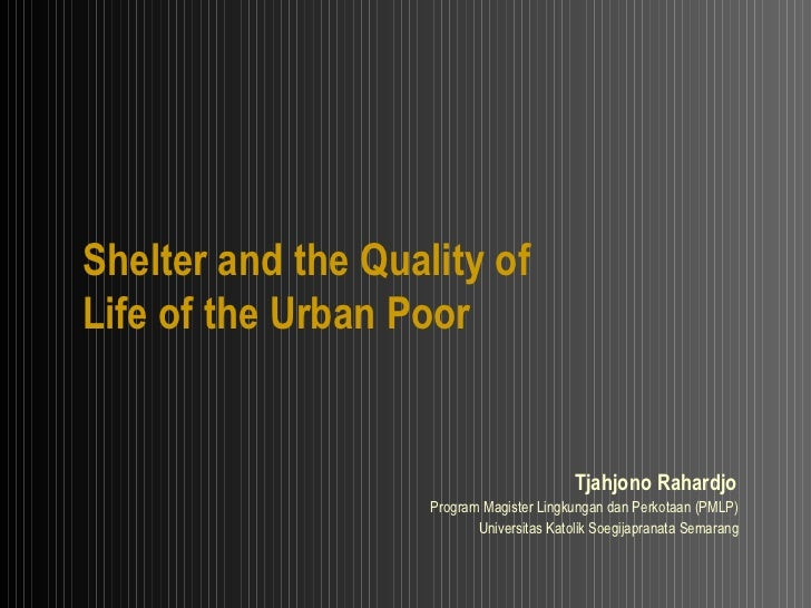 Shelter and the Quality of Life of the Urban Poor Tjahjono Rahardjo   Program Magister Lingkungan dan Perkotaan (PMLP)  Un...