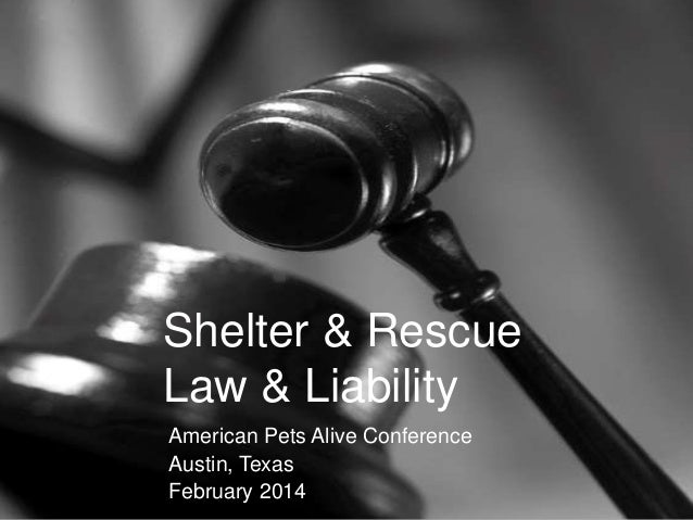 Shelter & Rescue Law & Liability American Pets Alive Conference Austin, Texas February 2014