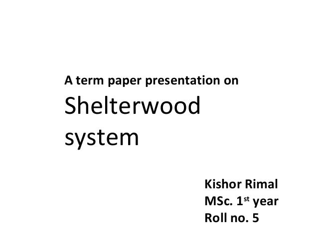 A term paper presentation on  Shelterwood system Kishor Rimal MSc. 1st year Roll no. 5