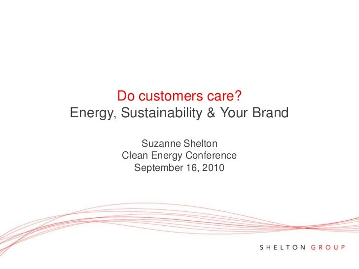 Do customers care?Energy, Sustainability & Your BrandSuzanne Shelton<br />Clean Energy Conference<br />September 16, 2010<...