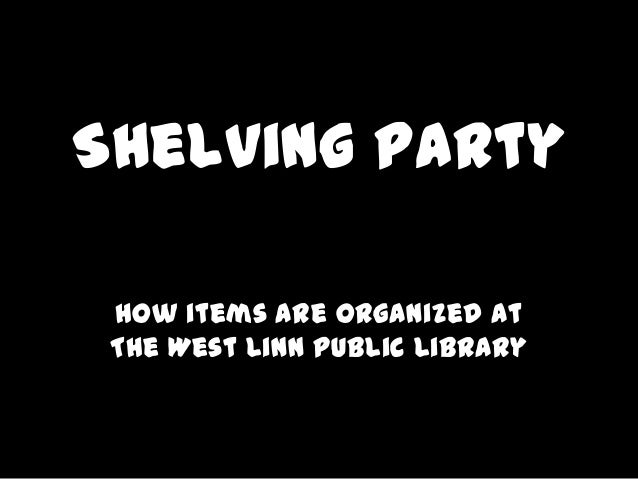 Shelving Party How items are organized at The West Linn Public Library