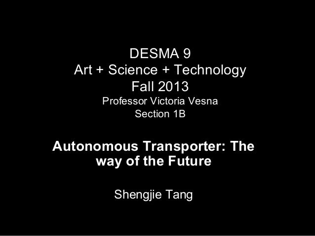 DESMA 9 Art + Science + Technology Fall 2013 Professor Victoria Vesna Section 1B  Autonomous Transporter: The way of the F...