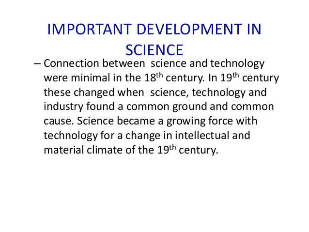 IMPORTANT DEVELOPMENT IN SCIENCE – Connection between science and technology were minimal in the 18th century. In 19th cen...