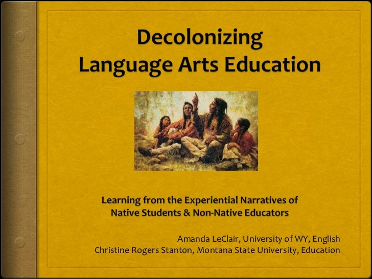 Decolonizing Language Arts Education<br />Learning from the Experiential Narratives of <br />Native Students & Non-Native ...