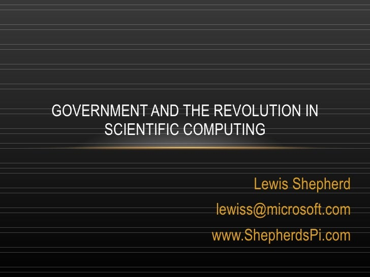 Lewis Shepherd [email_address] www.ShepherdsPi.com GOVERNMENT AND THE REVOLUTION IN SCIENTIFIC COMPUTING