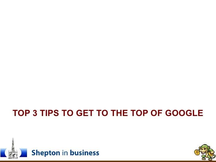 TOP 3 TIPS TO GET TO THE TOP OF GOOGLE