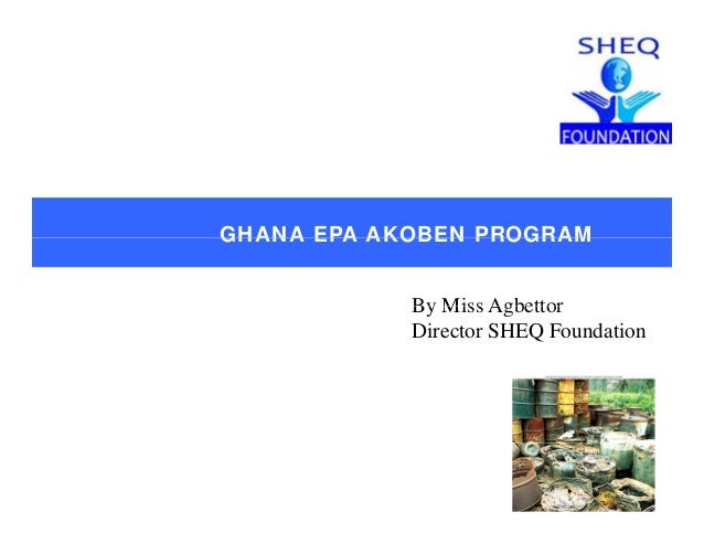 GHANA EPA AKOBEN PROGRAM By Miss Agbettor Director SHEQ Foundation  1