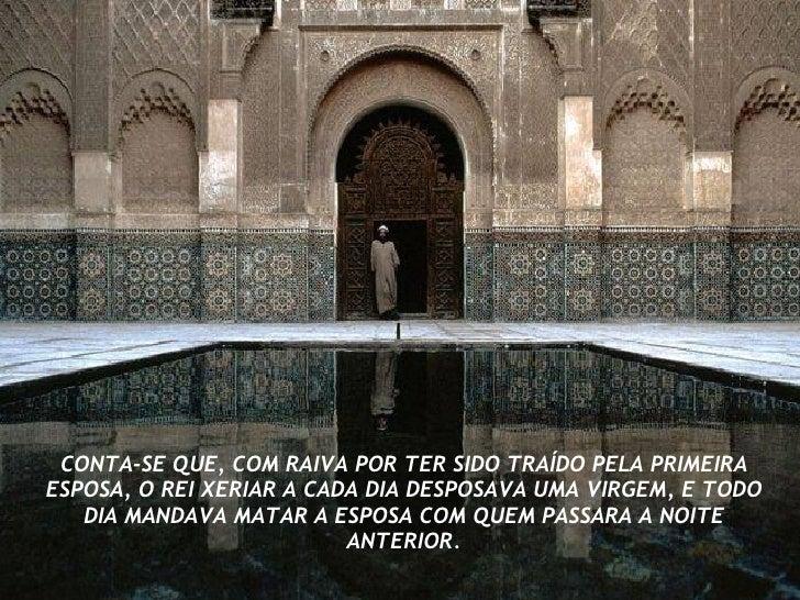 CONTA-SE QUE, COM RAIVA POR TER SIDO TRAÍDO PELA PRIMEIRA ESPOSA, O REI XERIAR A CADA DIA DESPOSAVA UMA VIRGEM, E TODO DIA...