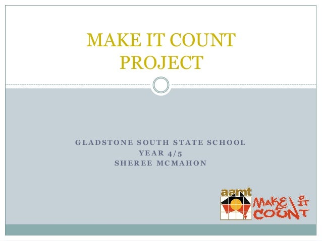 MAKE IT COUNT PROJECT  GLADSTONE SOUTH STATE SCHOOL YEAR 4/5 SHEREE MCMAHON