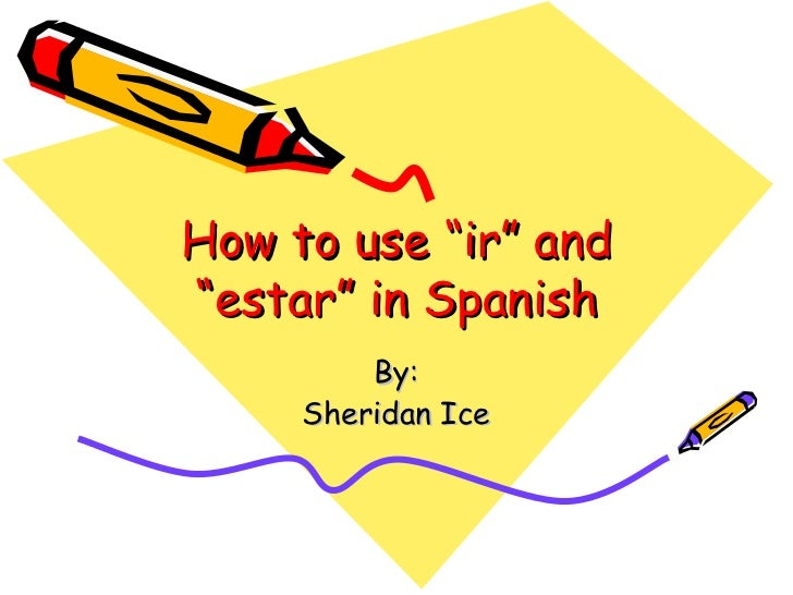 """How to use """"ir"""" and """"estar"""" in Spanish By: Sheridan Ice"""