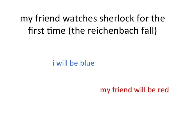 my  friend  watches  sherlock  for  the   first  4me  (the  reichenbach  fall)   i  will  be  b...