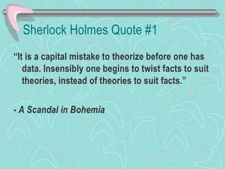 "Sherlock Holmes Quote #1 <ul><li>"" It is a capital mistake to theorize before one has data. Insensibly one begins to twist..."
