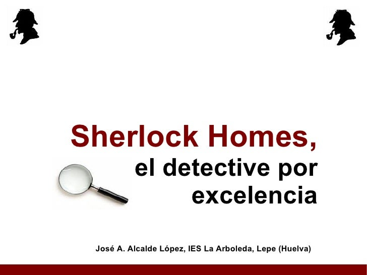 Sherlock Homes, el detective por excelencia José A. Alcalde López, IES La Arboleda, Lepe (Huelva)
