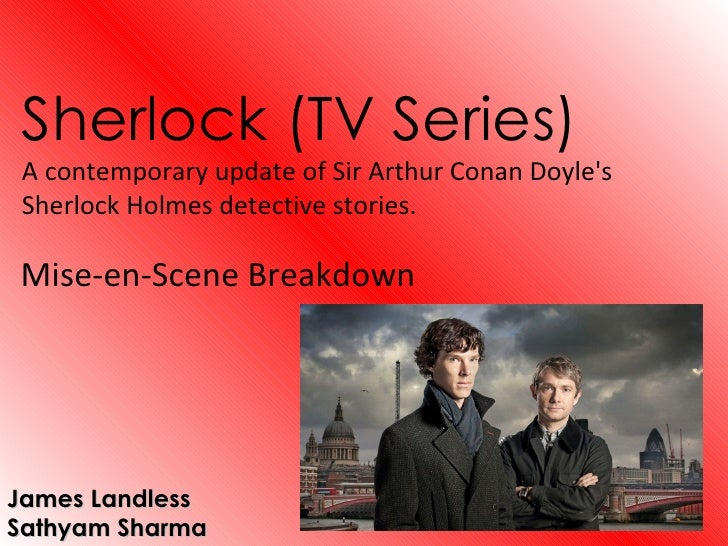 Sherlock (TV Series) A contemporary update of Sir Arthur Conan Doyles Sherlock Holmes detective stories.Mise-en-Scene Brea...