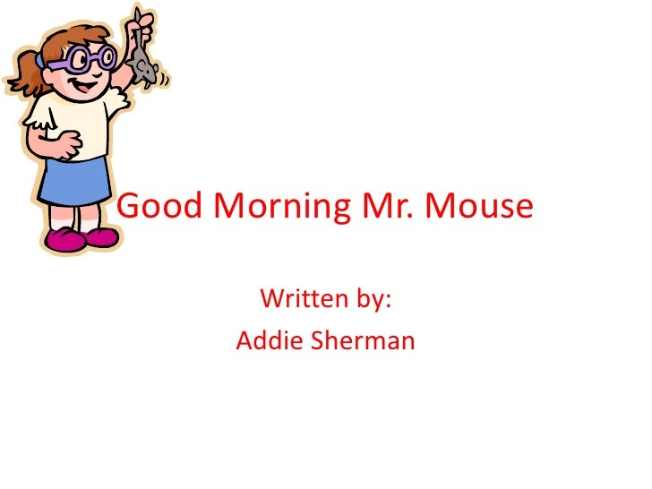 Good Morning Mr. Mouse<br />Written by: <br />Addie Sherman<br />