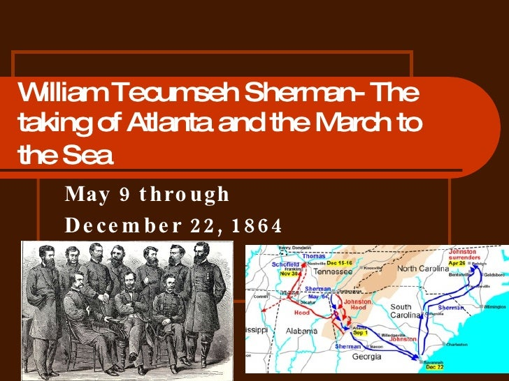 William Tecumseh Sherman- The taking of Atlanta and the March to the Sea   May 9 through  December 22, 1864