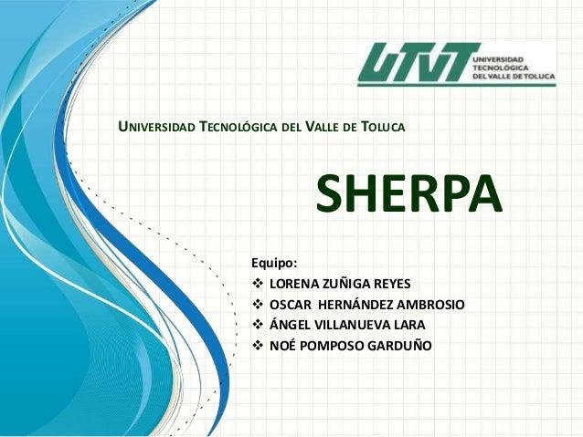UNIVERSIDAD TECNOLÓGICA DEL VALLE DE TOLUCA  SHERPA Equipo:  LORENA ZUÑIGA REYES  OSCAR HERNÁNDEZ AMBROSIO  ÁNGEL VILLA...
