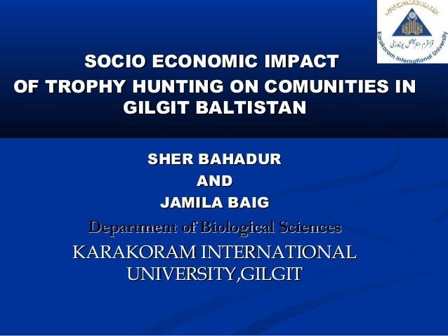 SOCIO ECONOMIC IMPACTSOCIO ECONOMIC IMPACTOF TROPHY HUNTING ON COMUNITIES INOF TROPHY HUNTING ON COMUNITIES INGILGIT BALTI...