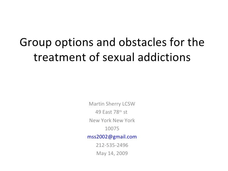 Group options and obstacles for the treatment of sexual addictions Martin Sherry LCSW 49 East 78 th  st  New York New York...