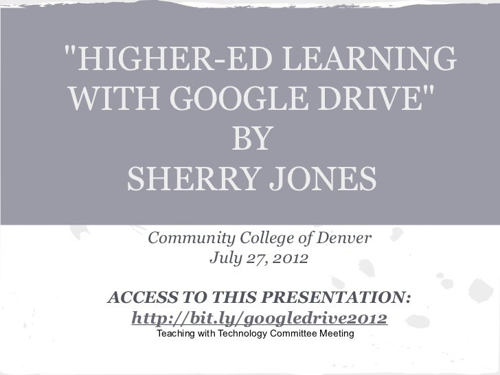 """""""HIGHER-ED LEARNINGWITH GOOGLE DRIVE""""        BY   SHERRY JONES      Community College of Denver           July 27, 2012  A..."""