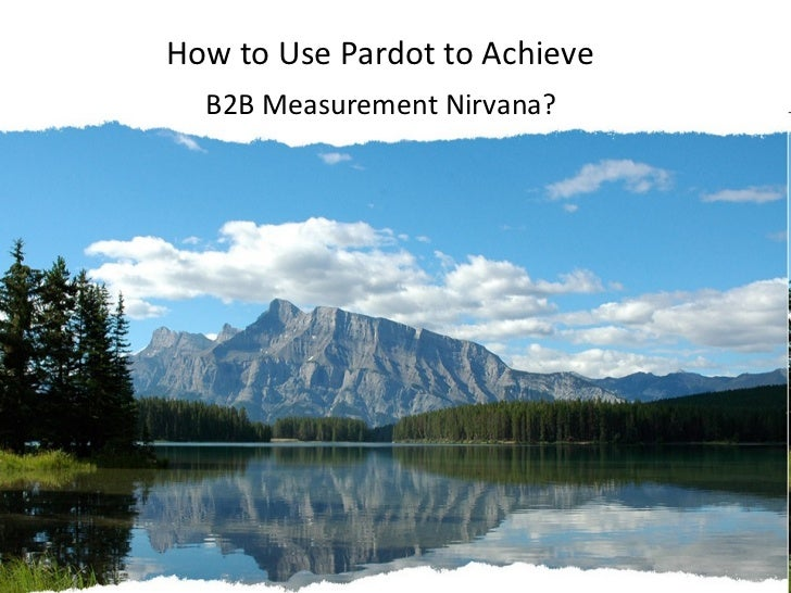 <ul><li>How to Use Pardot to Achieve  </li></ul><ul><li>B2B Measurement Nirvana? </li></ul>