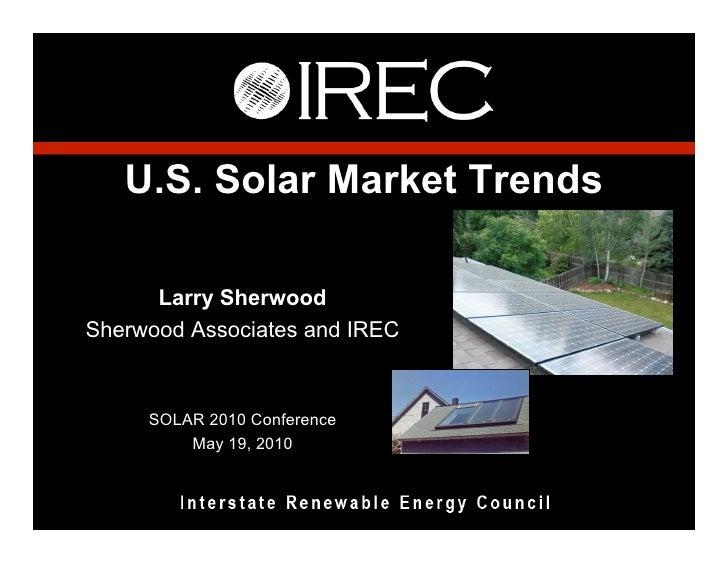 U.S. Solar Market Trends        Larry Sherwood Sherwood Associates and IREC         SOLAR 2010 Conference          May 19,...