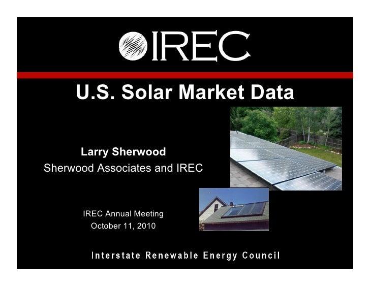 U.S. Solar Market Data        Larry Sherwood Sherwood Associates and IREC         IREC Annual Meeting         October 11, ...