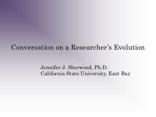 Conversation on a Researcher's Evolution Jennifer J. Sherwood, Ph.D. California State University, East Bay