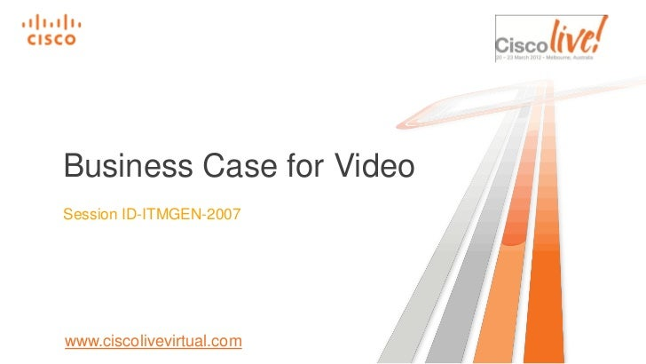 Business Case for VideoSession ID-ITMGEN-2007www.ciscolivevirtual.com