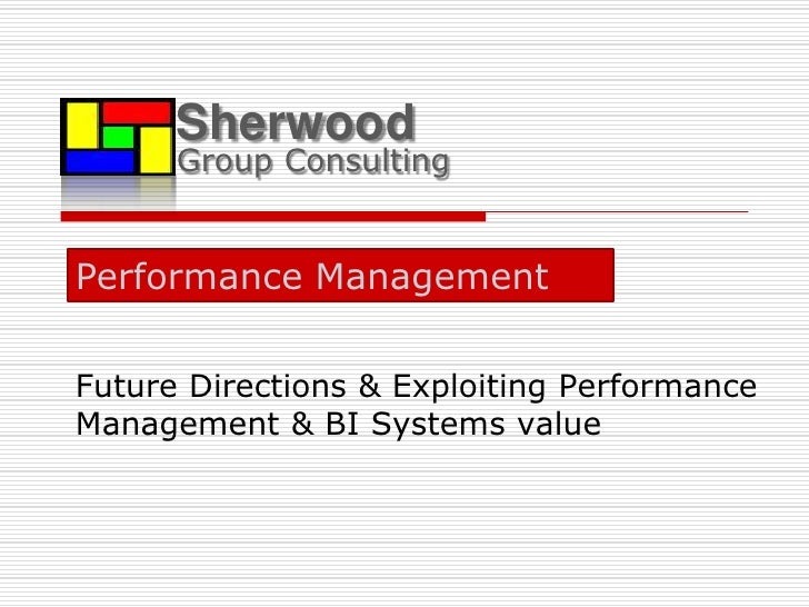 Sherwood<br />Group Consulting<br />Performance Management <br />Future Directions & Exploiting Performance Management & B...