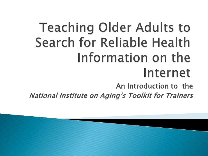 Teaching Older Adults to Search for Reliable Health Information on theInternet<br />An Introduction to  the <br />National...