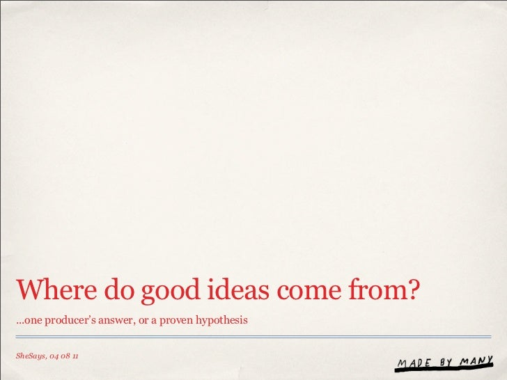 Where do good ideas come from?...one producer's answer, or a proven hypothesisSheSays, 04 08 11