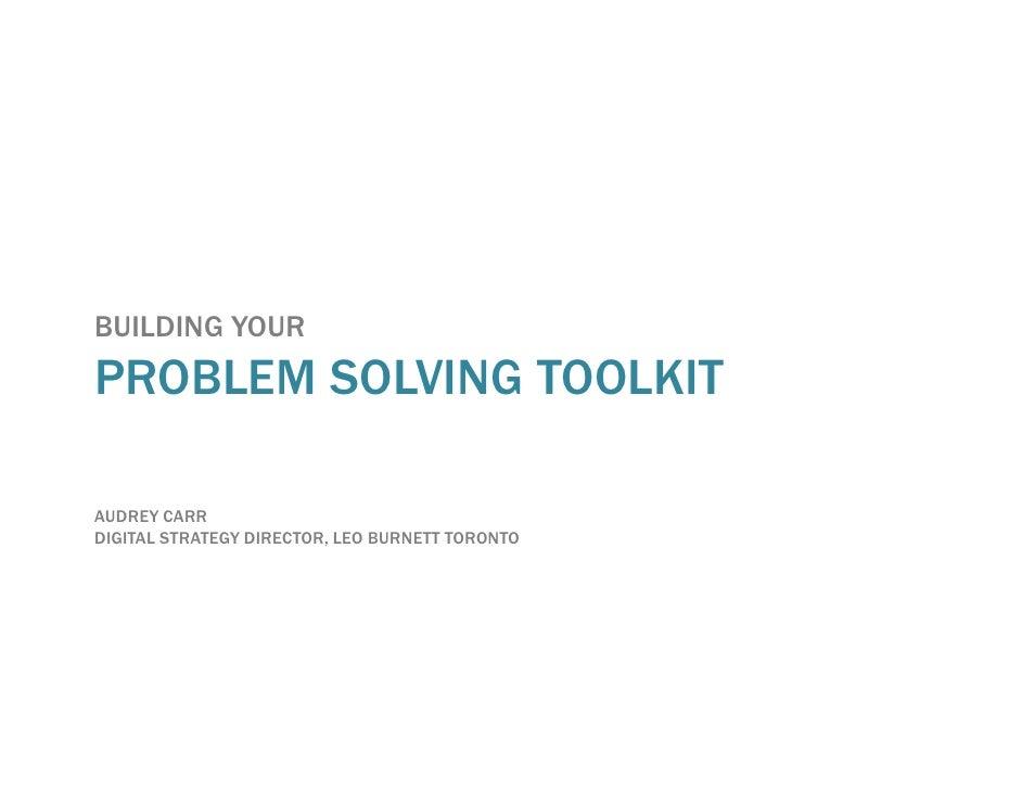 BUILDING YOUR PROBLEM SOLVING TOOLKIT  AUDREY CARR DIGITAL STRATEGY DIRECTOR, LEO BURNETT TORONTO