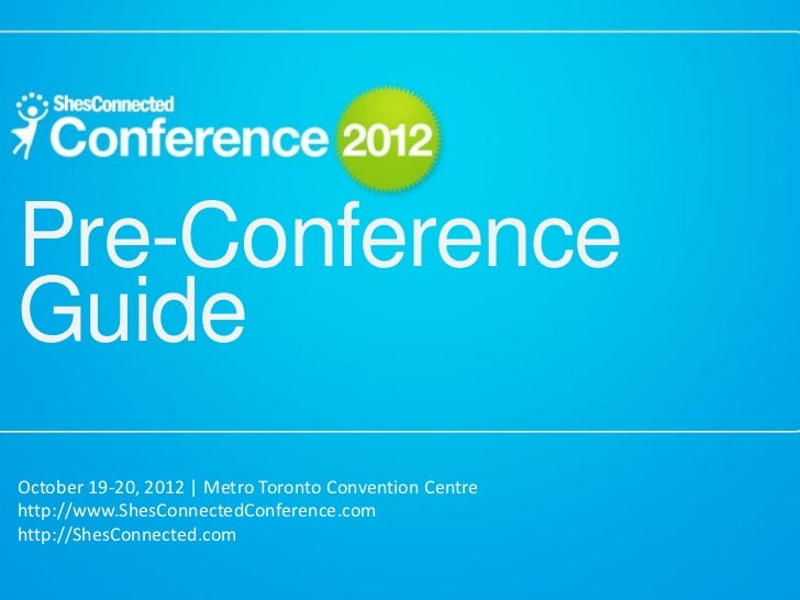 Pre-ConferenceGuideOctober 19-20, 2012 | Metro Toronto Convention Centrehttp://www.ShesConnectedConference.comhttp://ShesC...